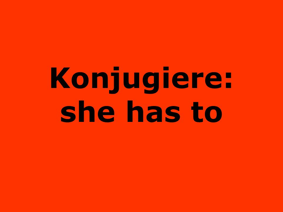Konjugiere: she has to