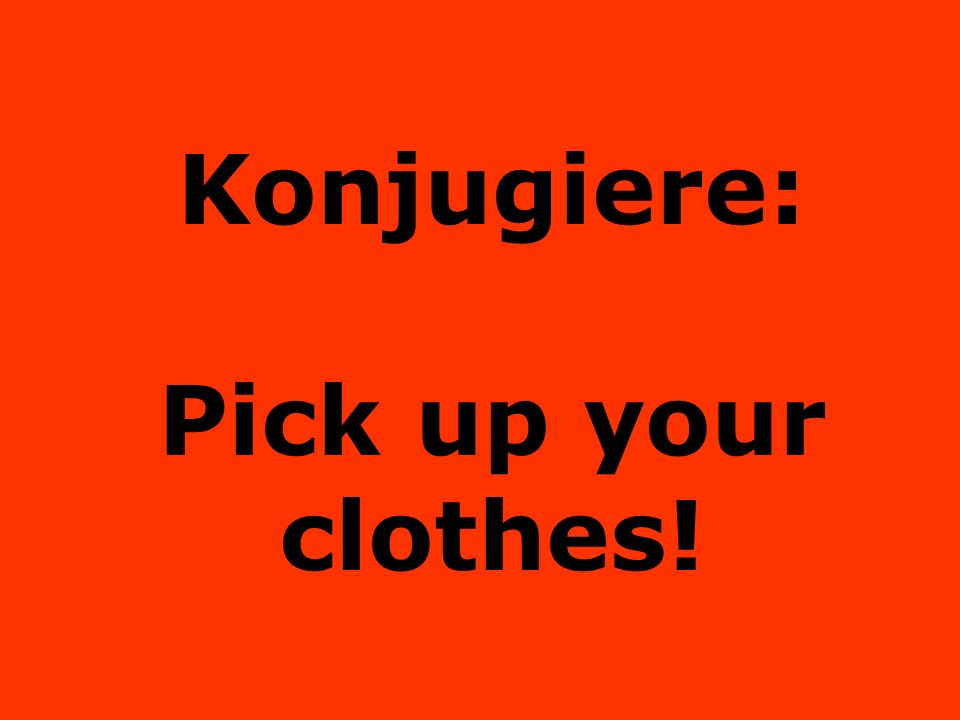 Konjugiere: Pick up your clothes!