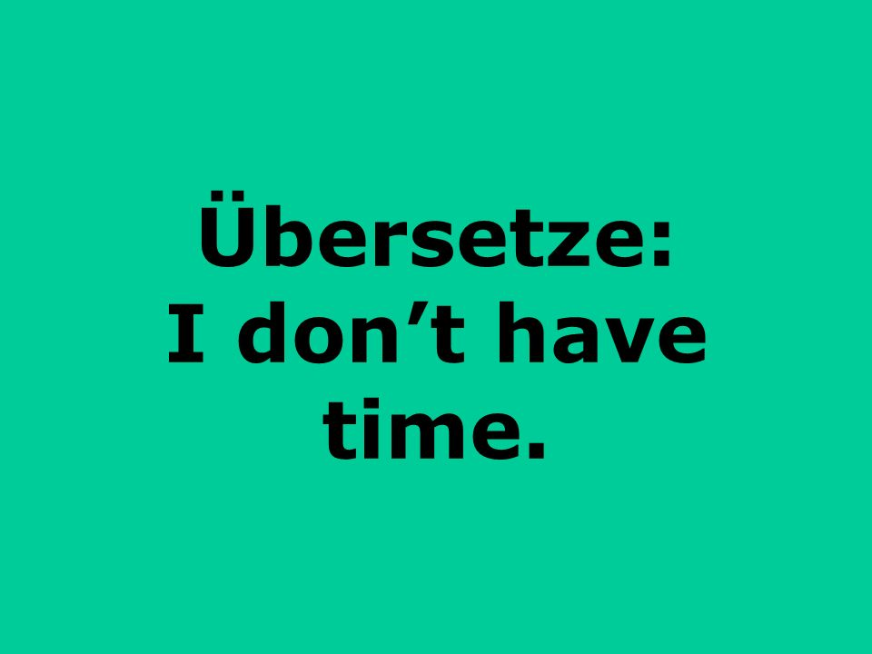 Übersetze: I don't have time.