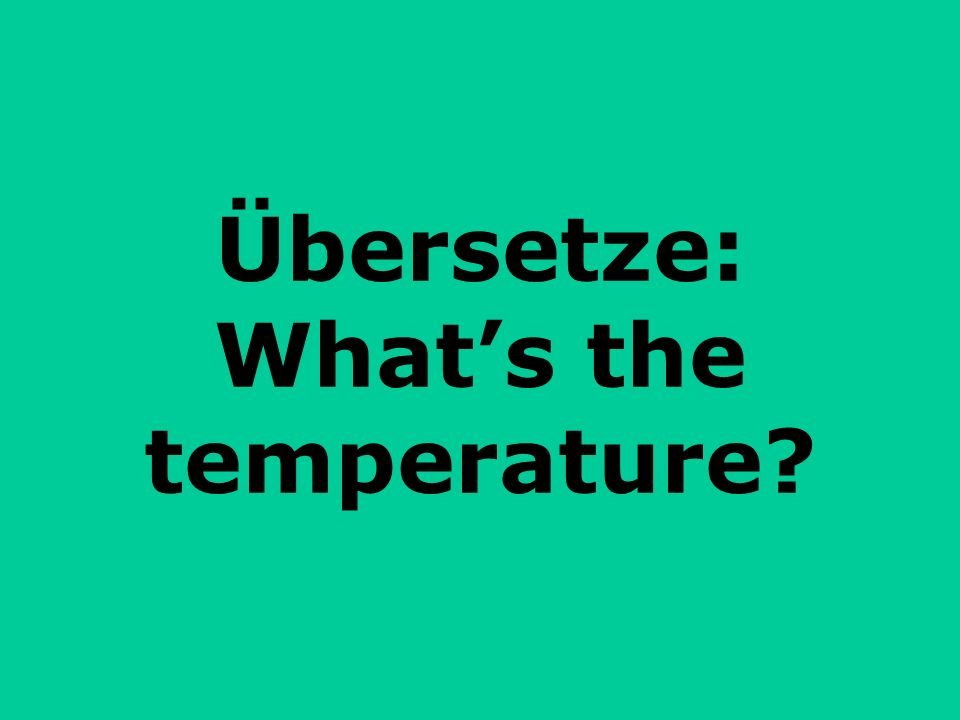 Übersetze: What's the temperature