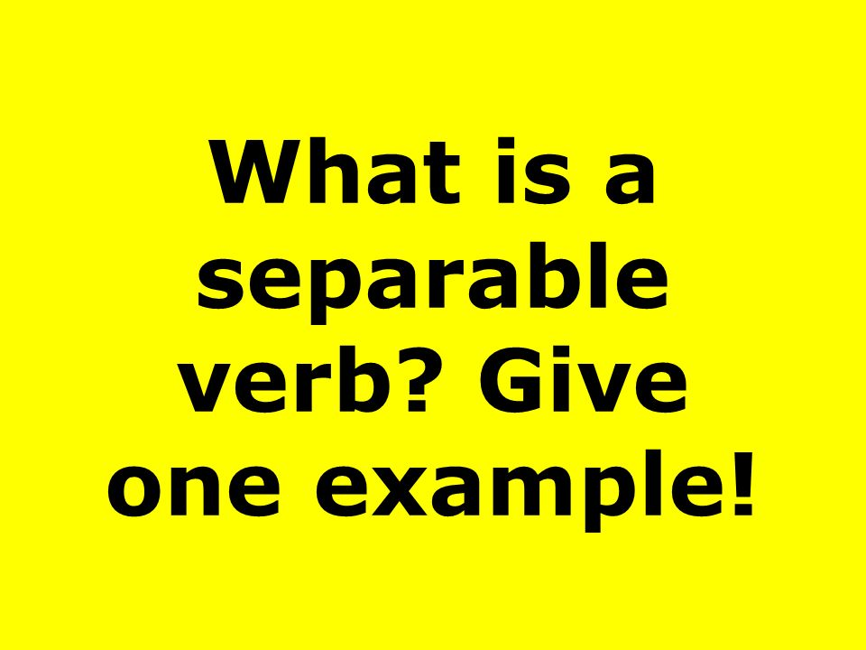 What is a separable verb Give one example!