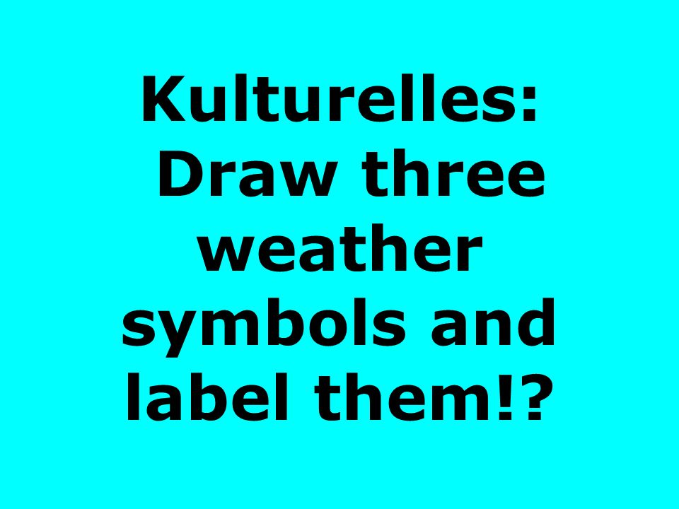 Kulturelles: Draw three weather symbols and label them!