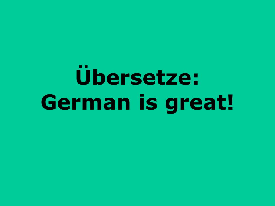 Übersetze: German is great!