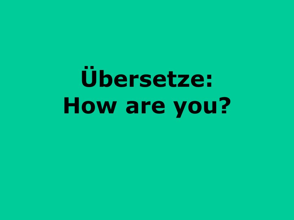 Übersetze: How are you