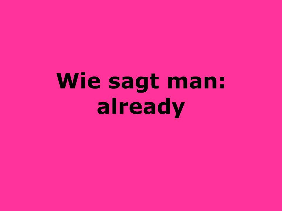 Wie sagt man: already
