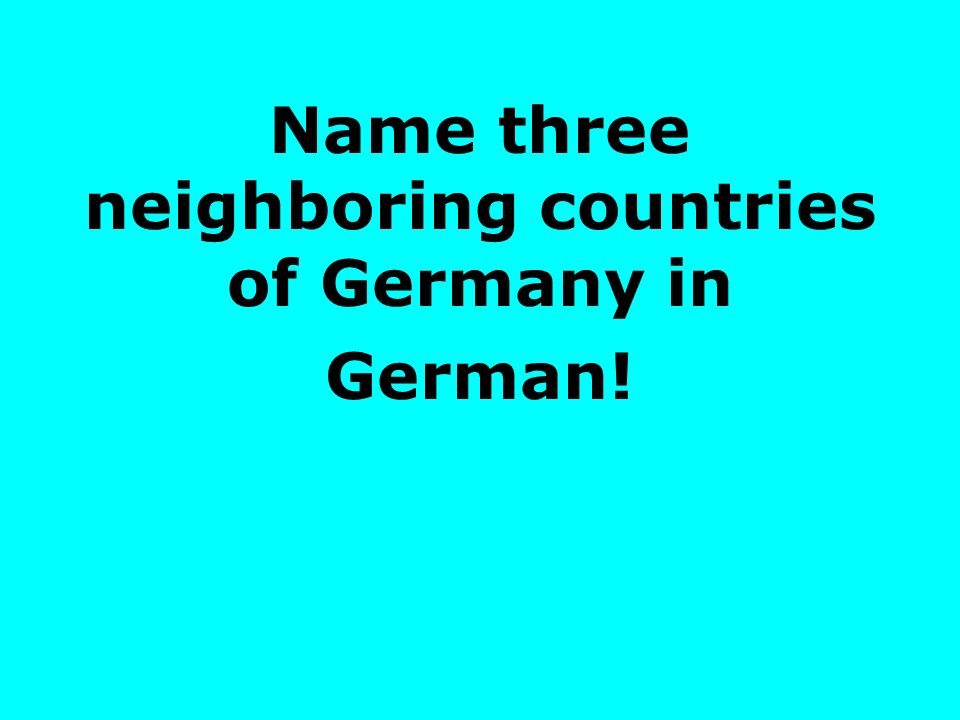 Name three neighboring countries of Germany in German!