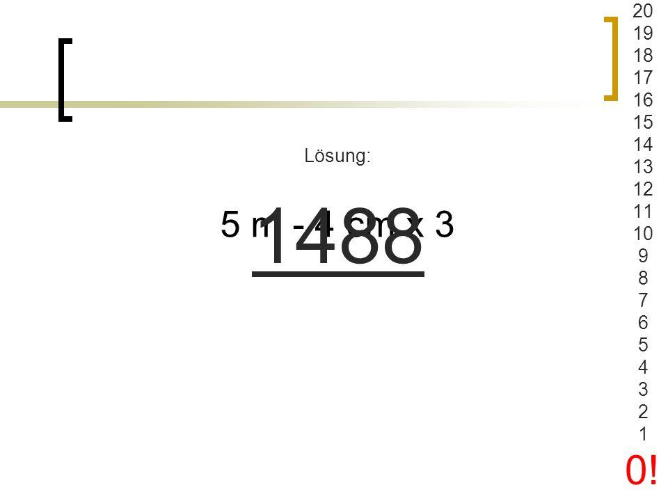 20 19 18 17 16 15 14 13 12 11 10 9 8 7 6 5 4 3 2 1 0! Lösung: 1488 5 m - 4 cm x 3