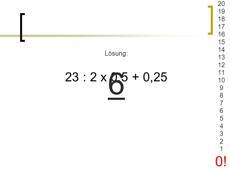 20 19 18 17 16 15 14 13 12 11 10 9 8 7 6 5 4 3 2 1 0! Lösung: 6 23 : 2 x 0,5 + 0,25