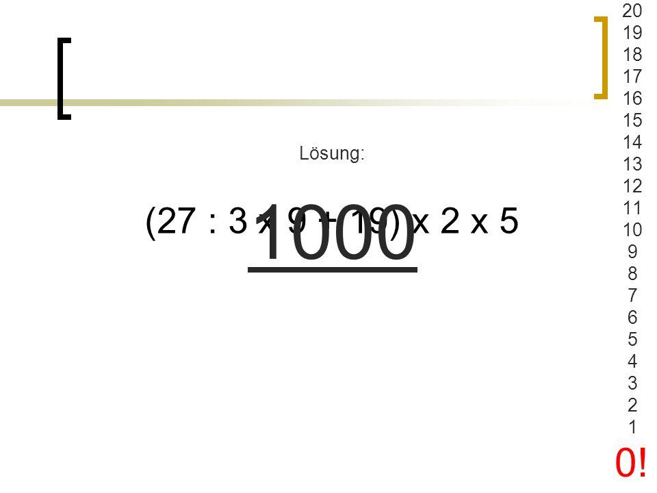 20 19 18 17 16 15 14 13 12 11 10 9 8 7 6 5 4 3 2 1 0! Lösung: 1000 (27 : 3 x 9 + 19) x 2 x 5