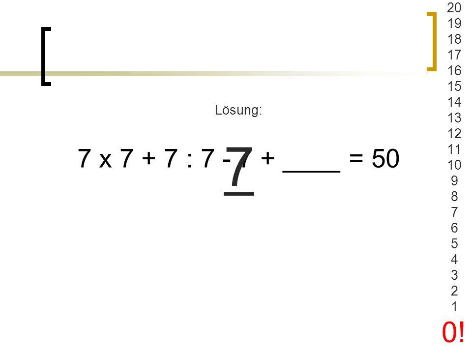 20 19 18 17 16 15 14 13 12 11 10 9 8 7 6 5 4 3 2 1 0! Lösung: 7 7 x 7 + 7 : 7 - 7 + ____ = 50