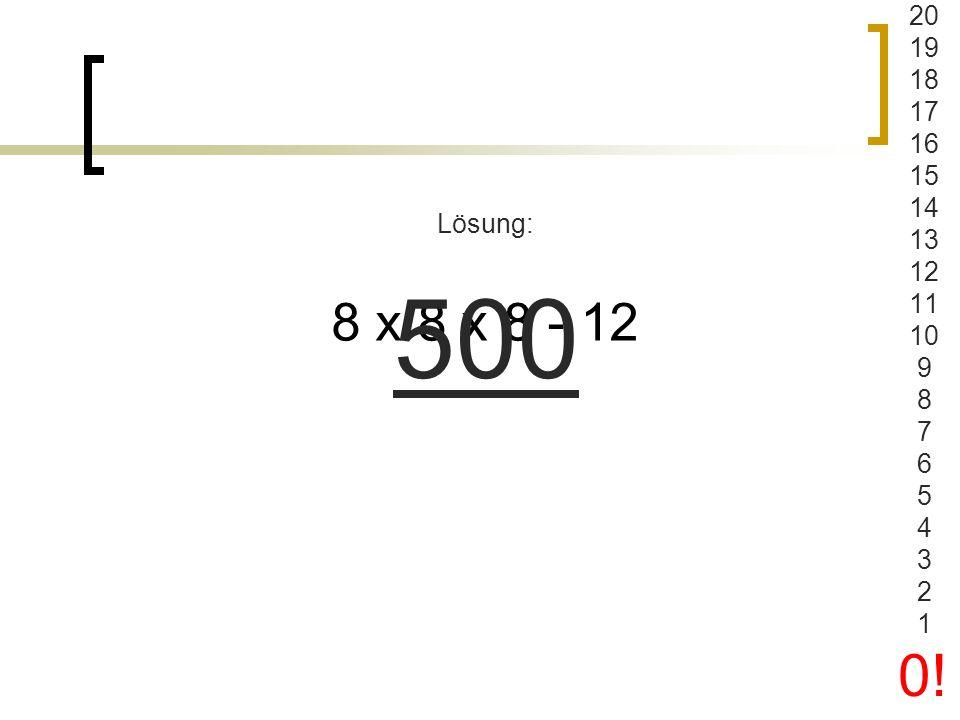 20 19 18 17 16 15 14 13 12 11 10 9 8 7 6 5 4 3 2 1 0! Lösung: 500 8 x 8 x 8 - 12