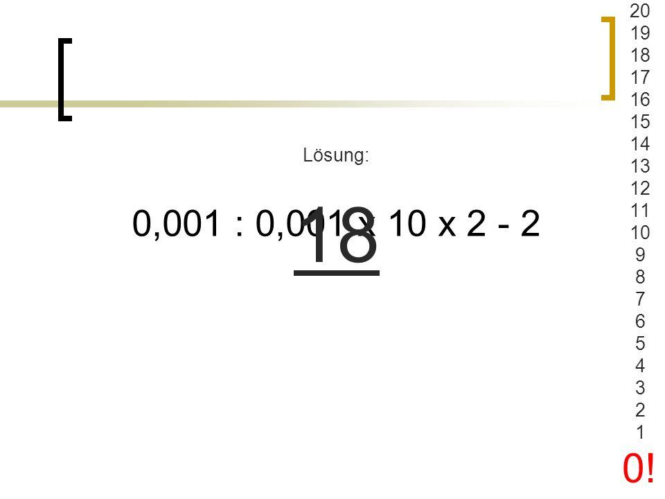 20 19 18 17 16 15 14 13 12 11 10 9 8 7 6 5 4 3 2 1 0! Lösung: 18 0,001 : 0,001 x 10 x 2 - 2