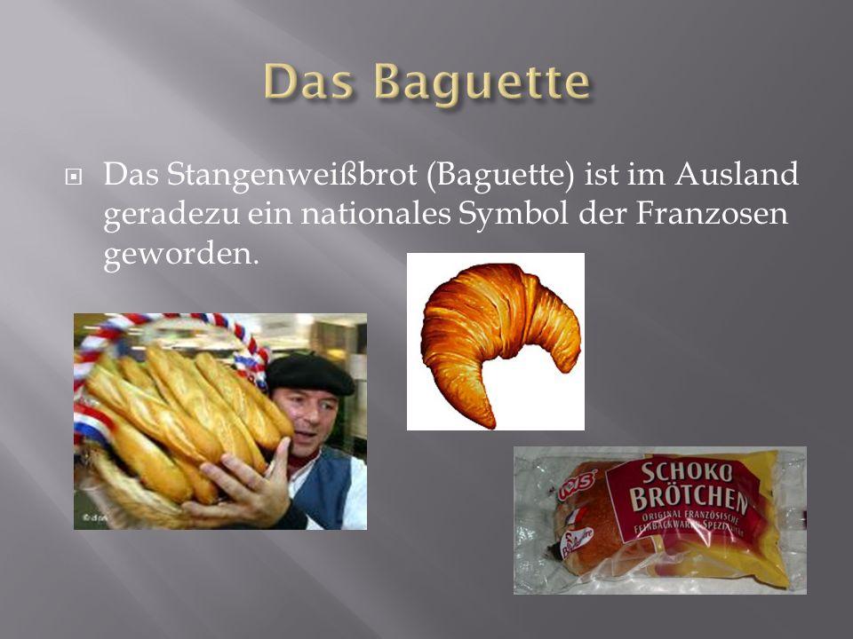 Das Baguette Das Stangenweißbrot (Baguette) ist im Ausland geradezu ein nationales Symbol der Franzosen geworden.