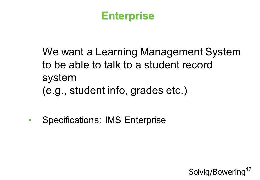 Enterprise We want a Learning Management System to be able to talk to a student record system (e.g., student info, grades etc.)