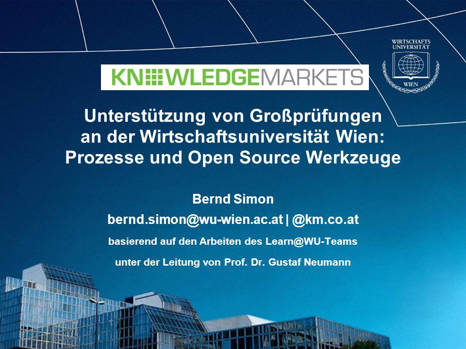 Unterstützung von Großprüfungen an der Wirtschaftsuniversität Wien: Prozesse und Open Source Werkzeuge Bernd Simon bernd.simon@wu-wien.ac.at | @km.co.at basierend auf den Arbeiten des Learn@WU-Teams unter der Leitung von Prof.
