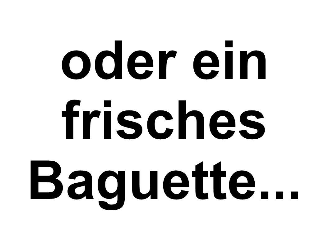 oder ein frisches Baguette...