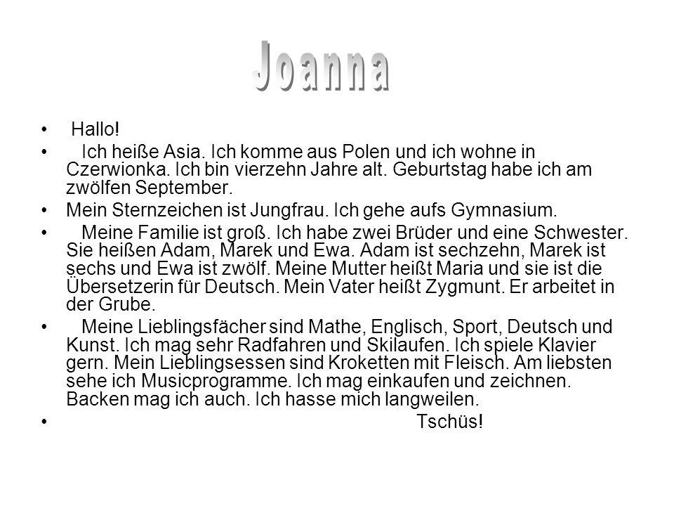 Joanna Hallo! Ich heiße Asia. Ich komme aus Polen und ich wohne in Czerwionka. Ich bin vierzehn Jahre alt. Geburtstag habe ich am zwölfen September.