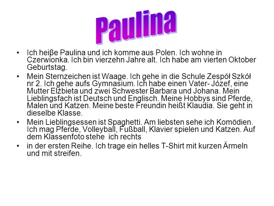 Paulina Ich heiβe Paulina und ich komme aus Polen. Ich wohne in Czerwionka. Ich bin vierzehn Jahre alt. Ich habe am vierten Oktober Geburtstag.