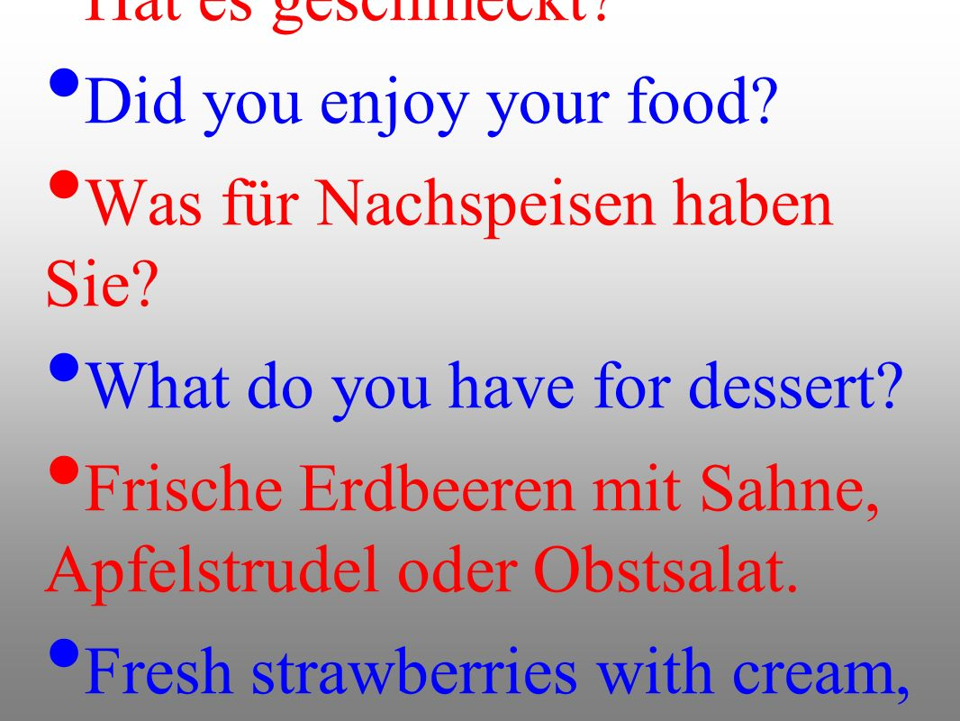Hat es geschmeckt Did you enjoy your food Was für Nachspeisen haben Sie What do you have for dessert