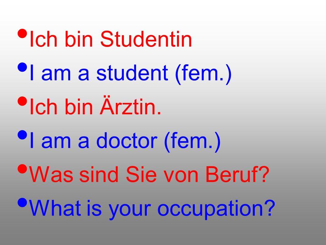 Ich bin Studentin I am a student (fem.) Ich bin Ärztin. I am a doctor (fem.) Was sind Sie von Beruf