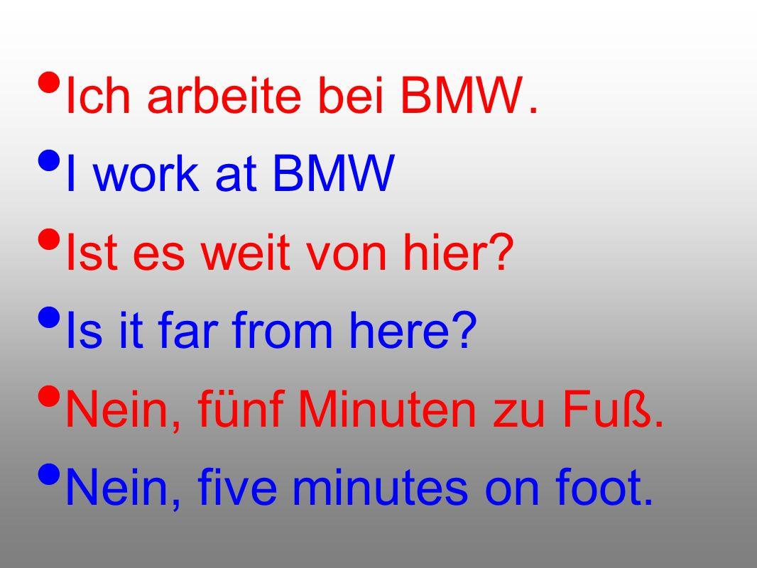 Ich arbeite bei BMW. I work at BMW. Ist es weit von hier Is it far from here Nein, fünf Minuten zu Fuß.
