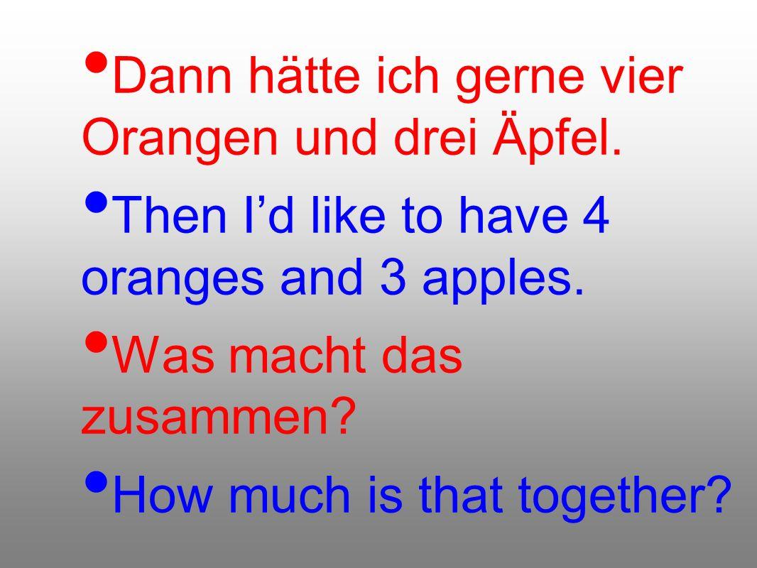 Dann hätte ich gerne vier Orangen und drei Äpfel.