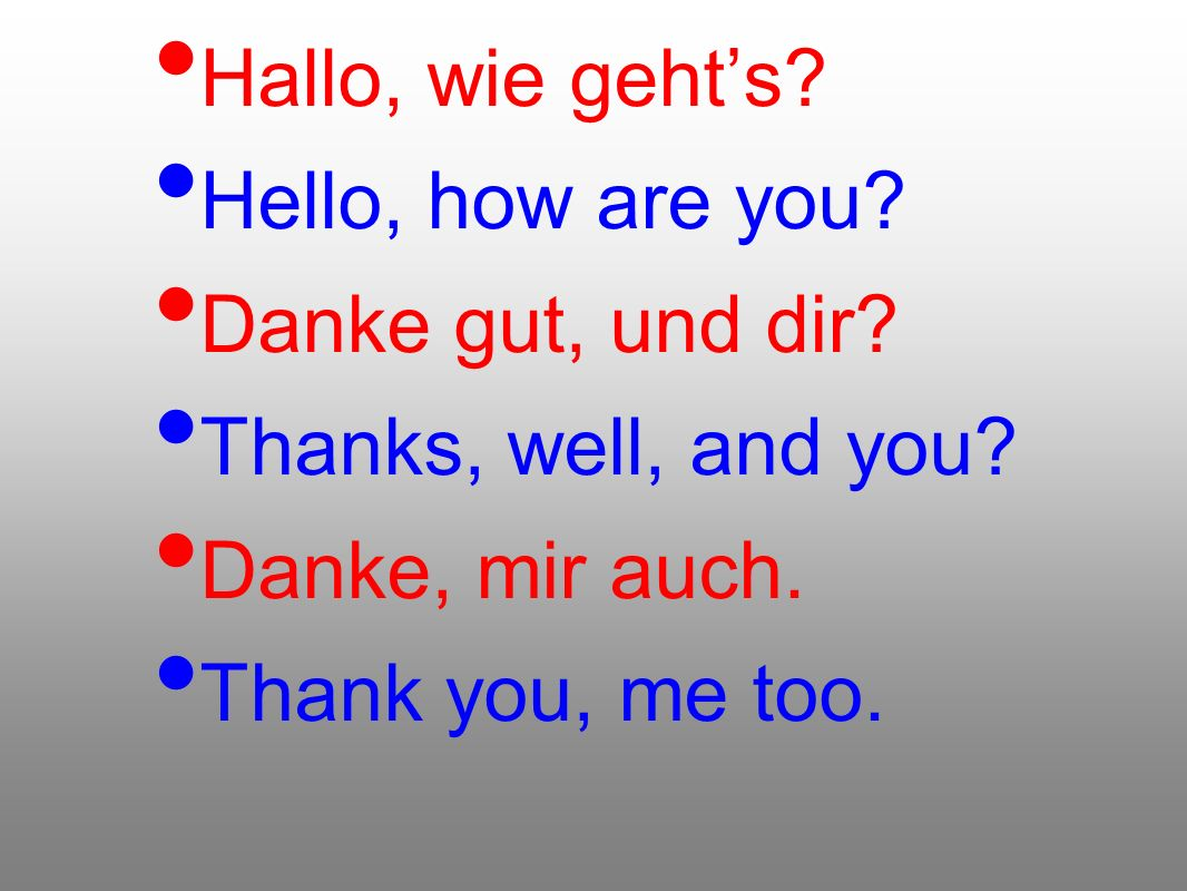 Hallo, wie geht's Hello, how are you Danke gut, und dir Thanks, well, and you Danke, mir auch.