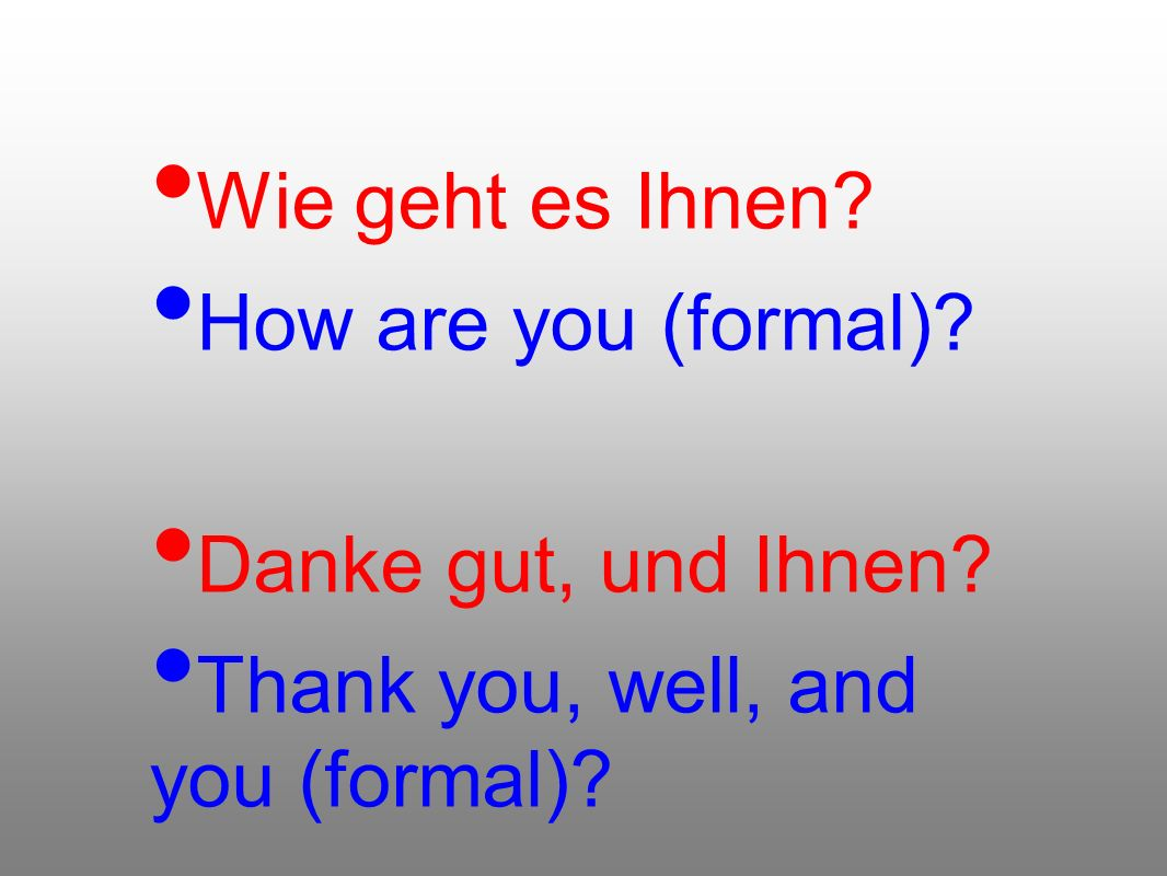 Wie geht es Ihnen How are you (formal) Danke gut, und Ihnen Thank you, well, and you (formal)