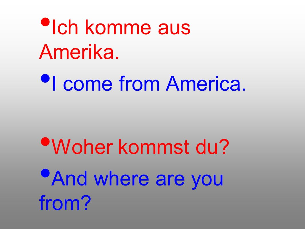 Ich komme aus Amerika. I come from America. Woher kommst du And where are you from