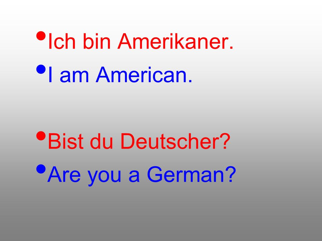 Ich bin Amerikaner. I am American. Bist du Deutscher Are you a German