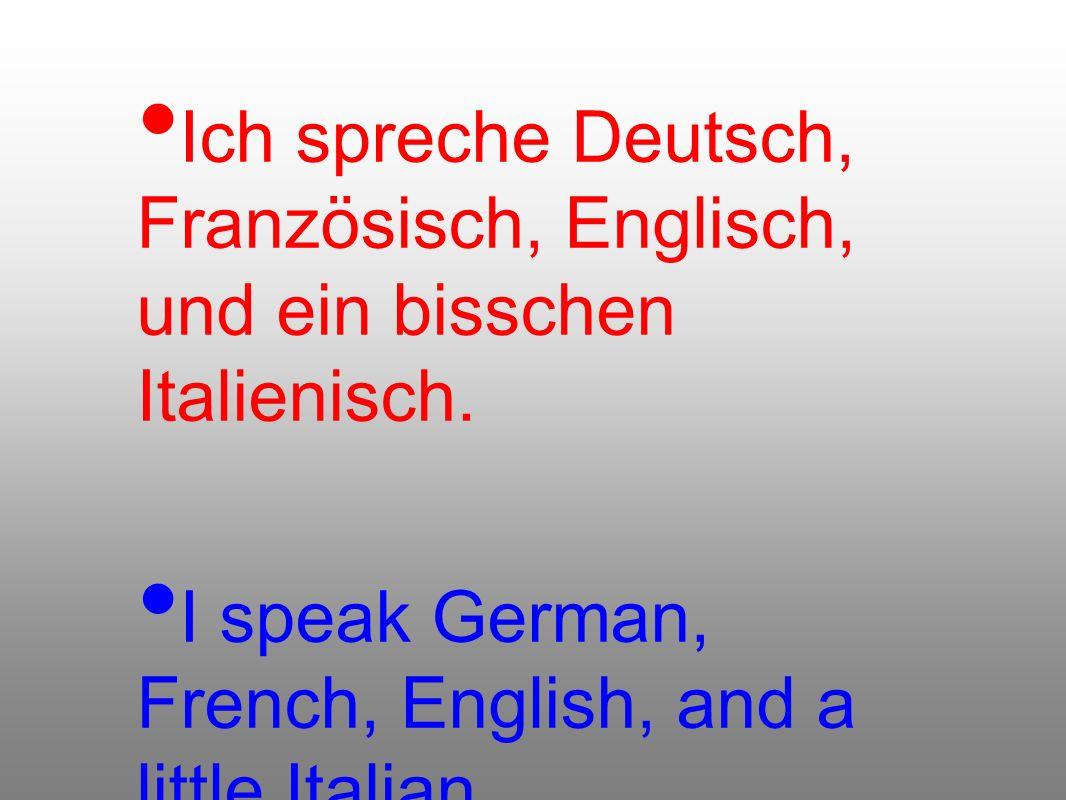 Ich spreche Deutsch, Französisch, Englisch, und ein bisschen Italienisch.