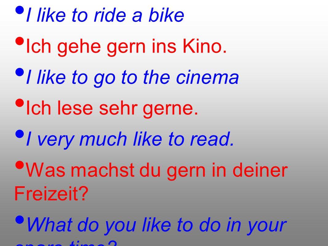 Ich fahre gern Rad. I like to ride a bike. Ich gehe gern ins Kino. I like to go to the cinema. Ich lese sehr gerne.