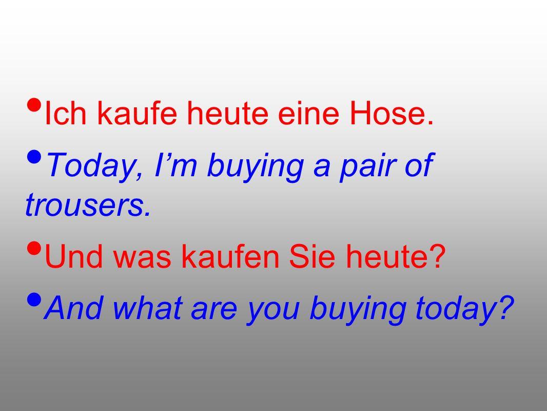 Ich kaufe heute eine Hose.