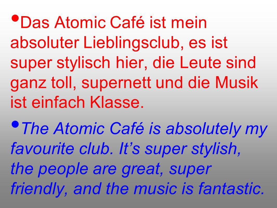 Das Atomic Café ist mein absoluter Lieblingsclub, es ist super stylisch hier, die Leute sind ganz toll, supernett und die Musik ist einfach Klasse.
