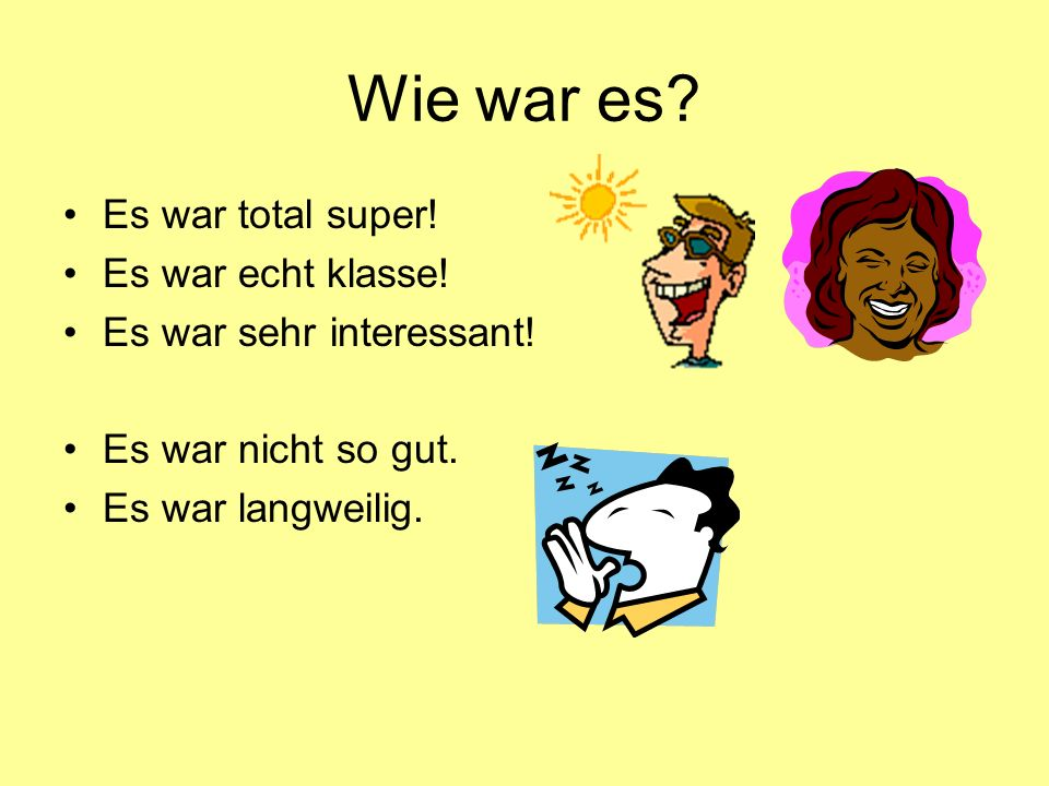 Wie war es Es war total super! Es war echt klasse!
