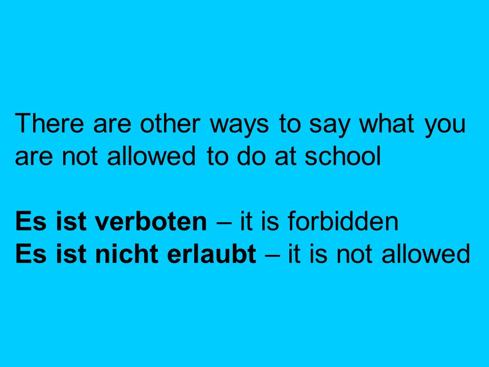 There are other ways to say what you are not allowed to do at school Es ist verboten – it is forbidden Es ist nicht erlaubt – it is not allowed