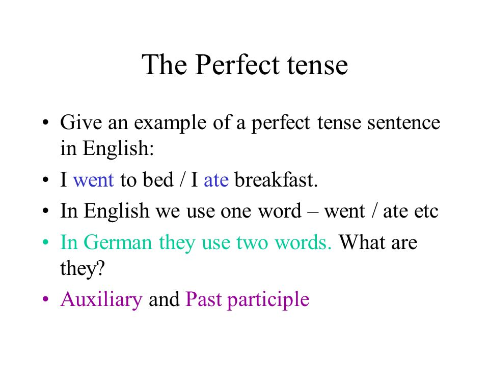 The Perfect tense Give an example of a perfect tense sentence in English: I went to bed / I ate breakfast.