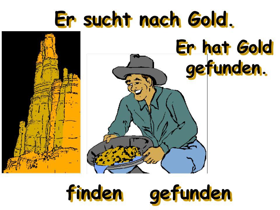 Er sucht nach Gold. finden gefunden Er hat Gold gefunden.
