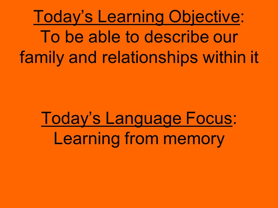 Today's Learning Objective: To be able to describe our family and relationships within it Today's Language Focus: Learning from memory