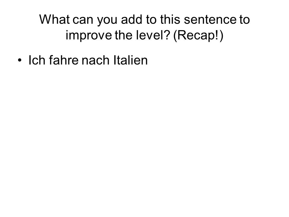 What can you add to this sentence to improve the level (Recap!)
