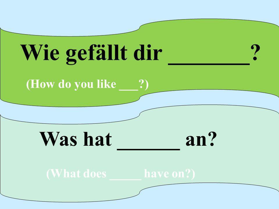 Wie gefällt dir _______ (How do you like ___ )