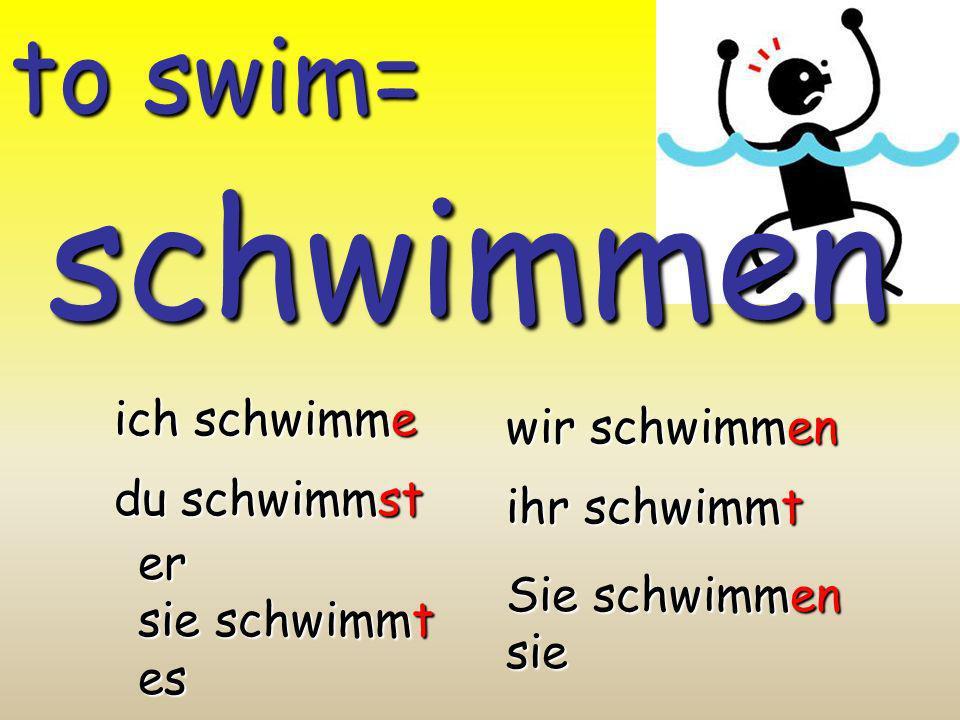 schwimmen to swim= ich schwimme wir schwimmen du schwimmst