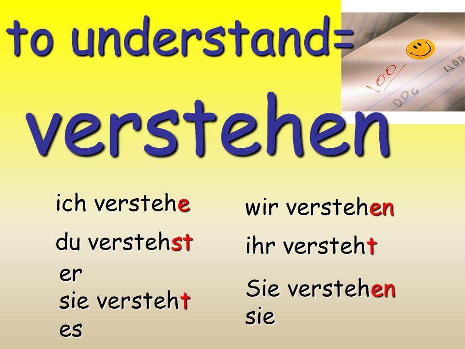 verstehen to understand= ich verstehe wir verstehen du verstehst