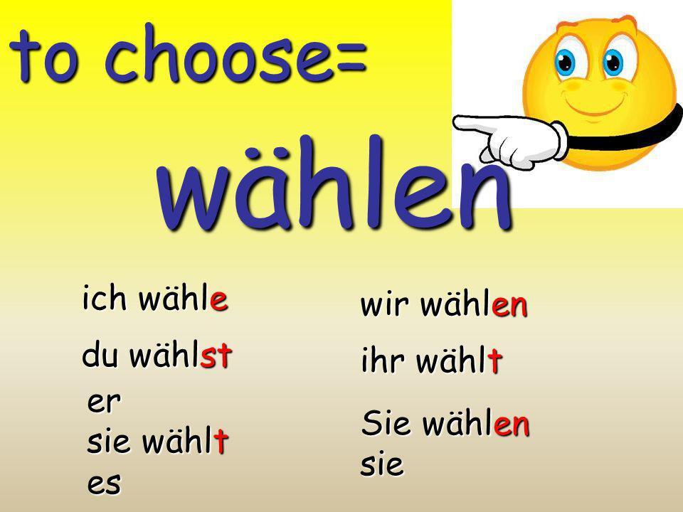 wählen to choose= ich wähle wir wählen du wählst ihr wählt