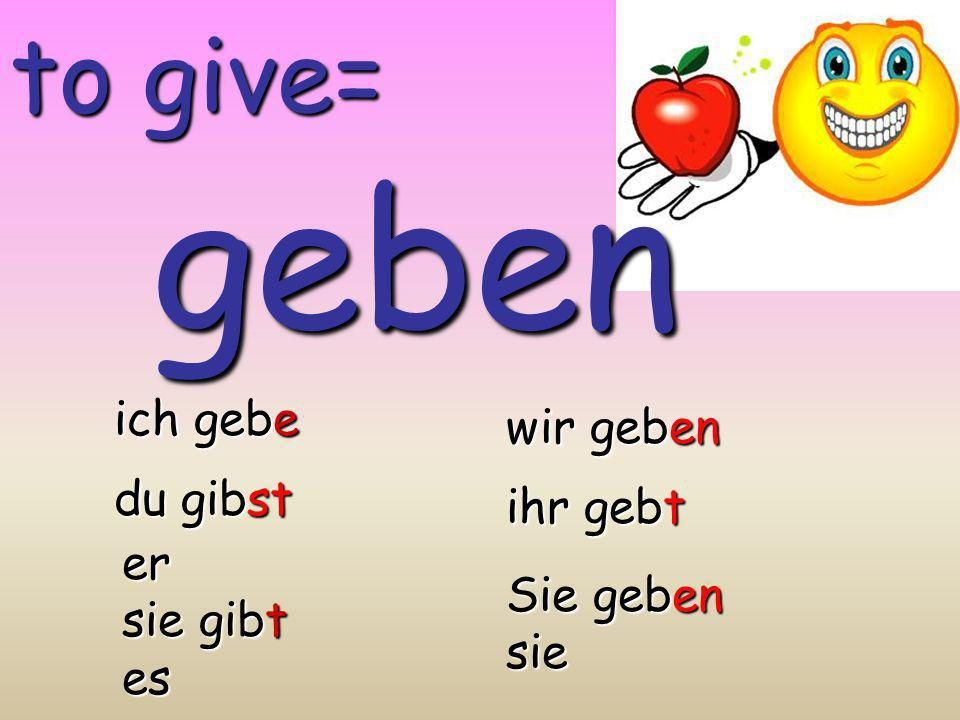 geben to give= ich gebe wir geben du gibst ihr gebt er sie gibt es