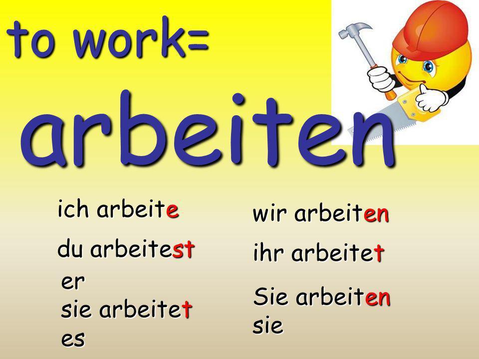 arbeiten to work= ich arbeite wir arbeiten du arbeitest ihr arbeitet