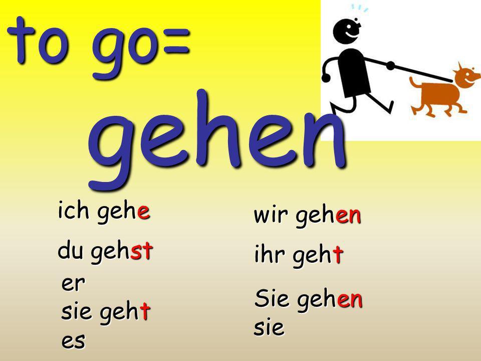 gehen to go= ich gehe wir gehen du gehst ihr geht er sie geht es