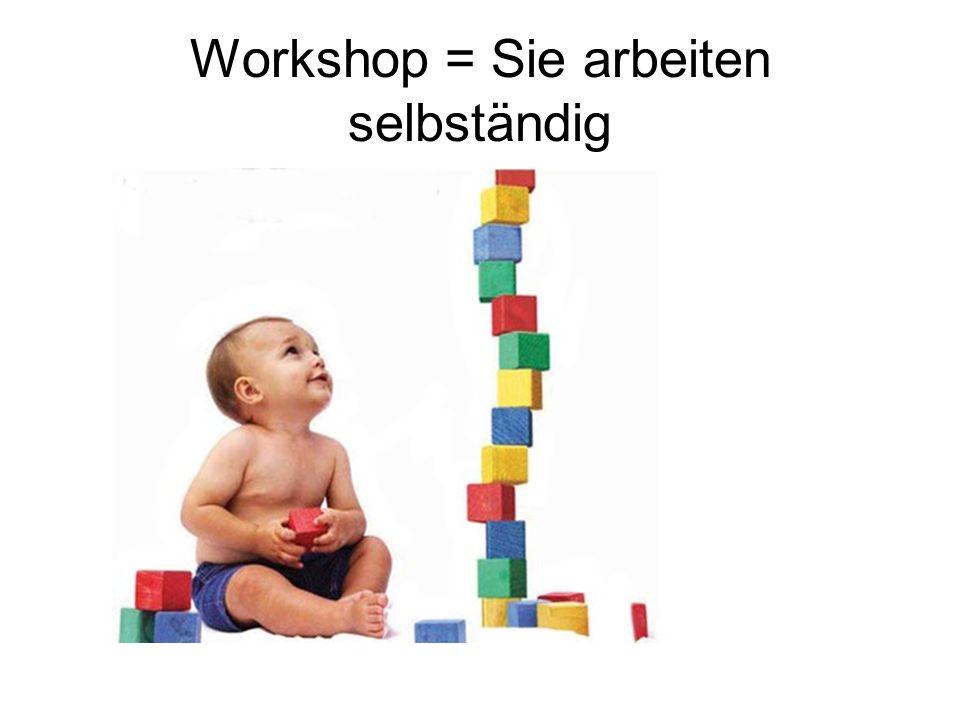 Workshop = Sie arbeiten selbständig