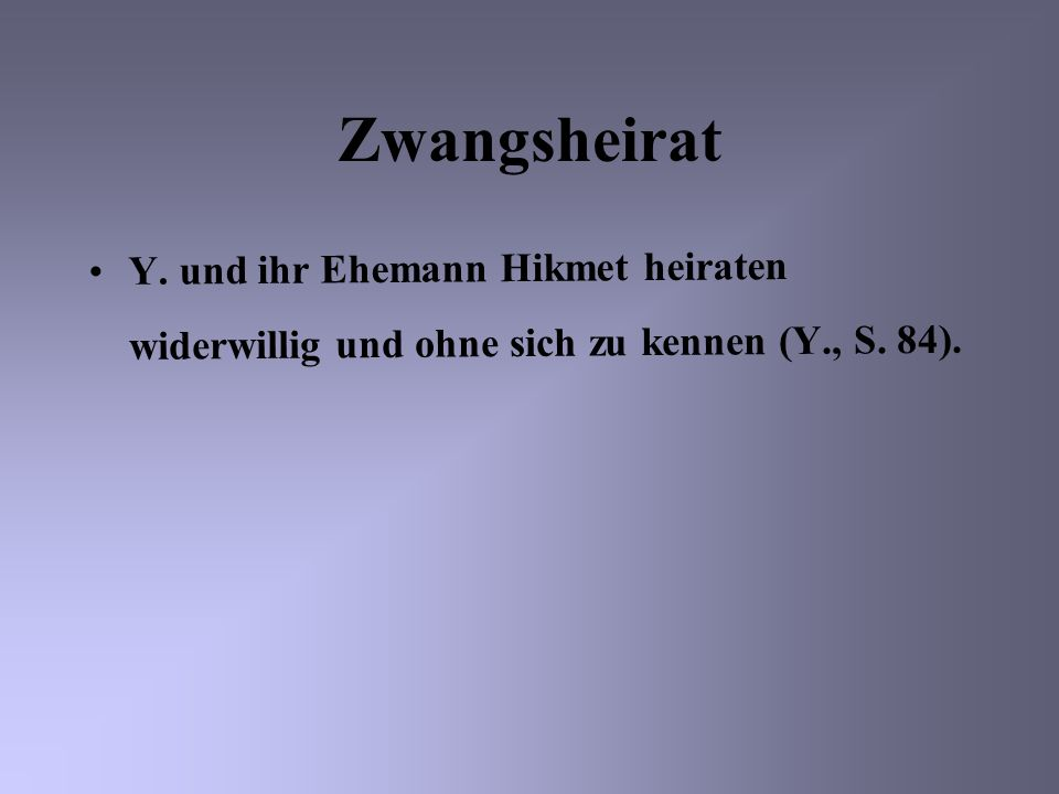 Zwangsheirat Y. und ihr Ehemann Hikmet heiraten widerwillig und ohne sich zu kennen (Y., S. 84).
