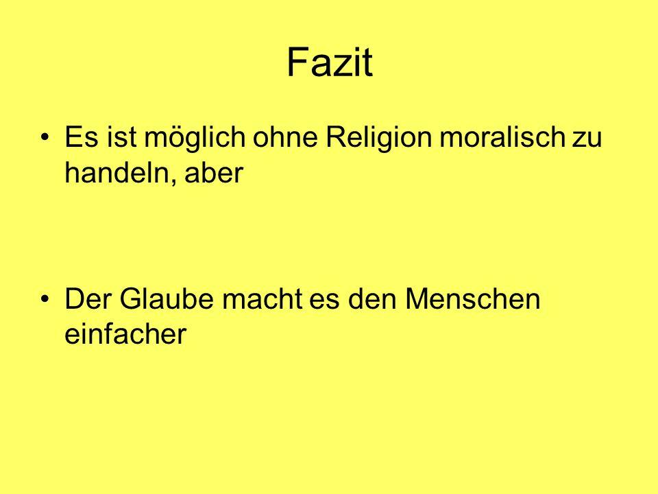 Fazit Es ist möglich ohne Religion moralisch zu handeln, aber